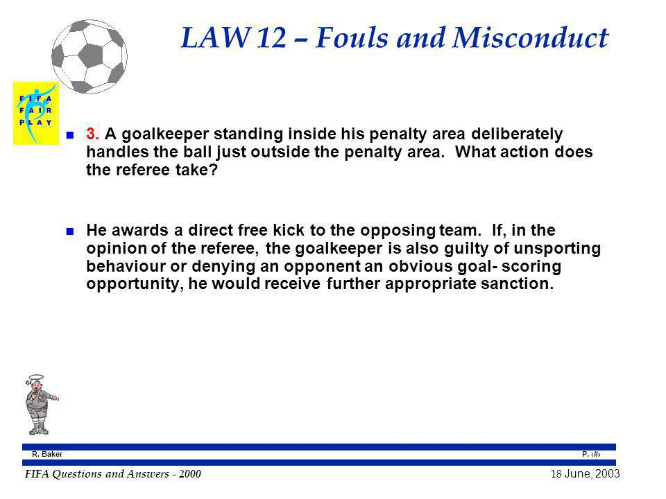 FIFA Questions and Answers - 2000 18 June, 2003 P. 82 R. Baker LAW 12 – Fouls and Misconduct n 3. A goalkeeper standing inside his penalty area delibe