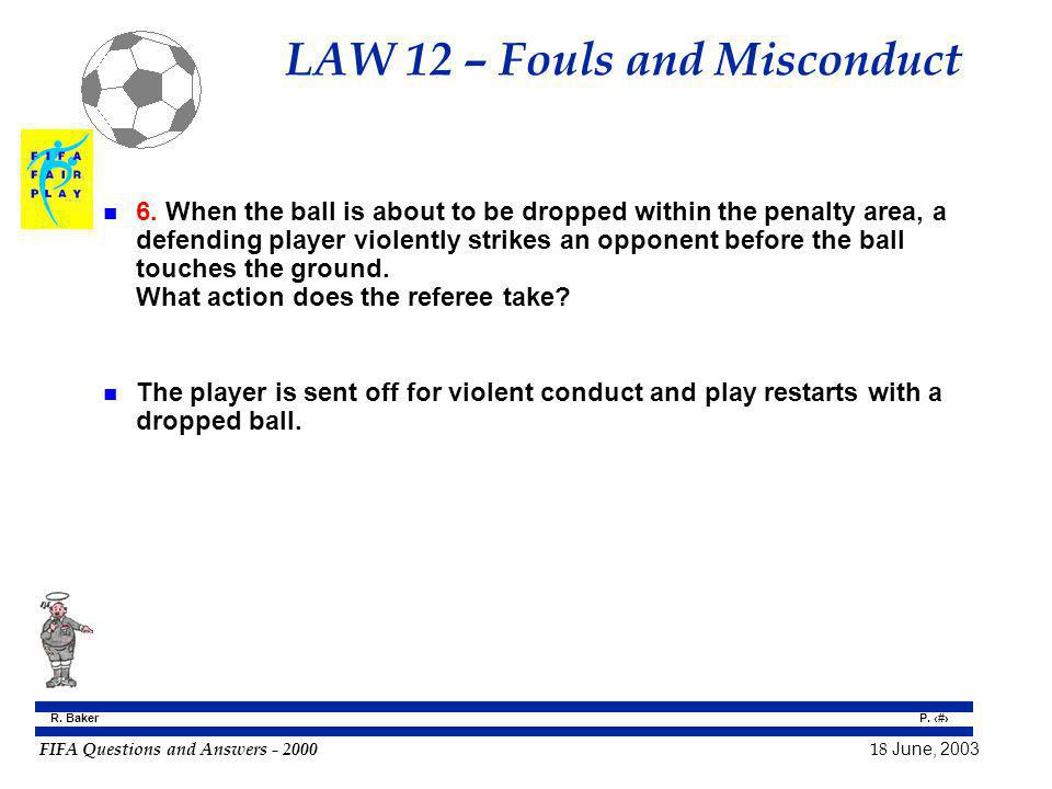 FIFA Questions and Answers - 2000 18 June, 2003 P. 85 R. Baker LAW 12 – Fouls and Misconduct n 6. When the ball is about to be dropped within the pena
