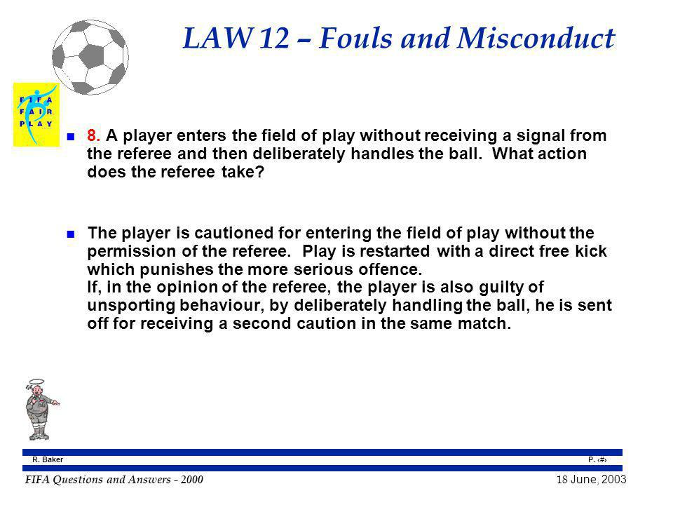 FIFA Questions and Answers - 2000 18 June, 2003 P. 87 R. Baker LAW 12 – Fouls and Misconduct n 8. A player enters the field of play without receiving