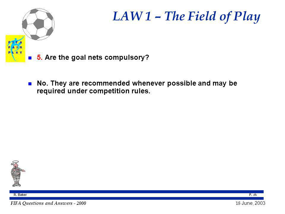 FIFA Questions and Answers - 2000 18 June, 2003 P. 9 R. Baker LAW 1 – The Field of Play n 5. Are the goal nets compulsory? n No. They are recommended