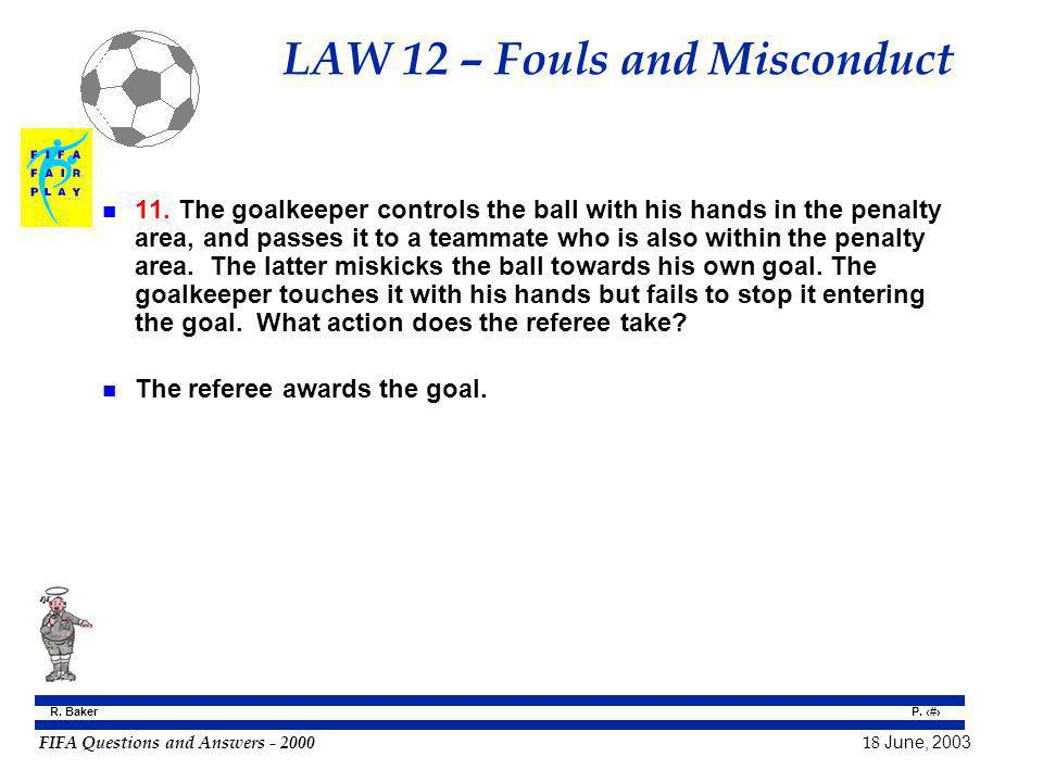FIFA Questions and Answers - 2000 18 June, 2003 P. 90 R. Baker LAW 12 – Fouls and Misconduct n 11. The goalkeeper controls the ball with his hands in