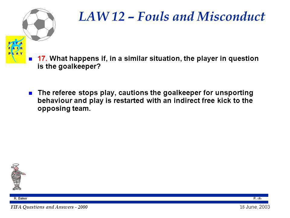 FIFA Questions and Answers - 2000 18 June, 2003 P. 96 R. Baker LAW 12 – Fouls and Misconduct n 17. What happens if, in a similar situation, the player