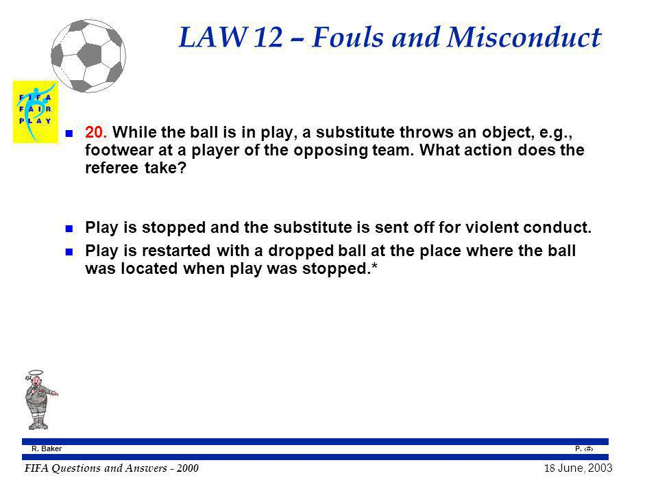FIFA Questions and Answers - 2000 18 June, 2003 P. 99 R. Baker LAW 12 – Fouls and Misconduct n 20. While the ball is in play, a substitute throws an o