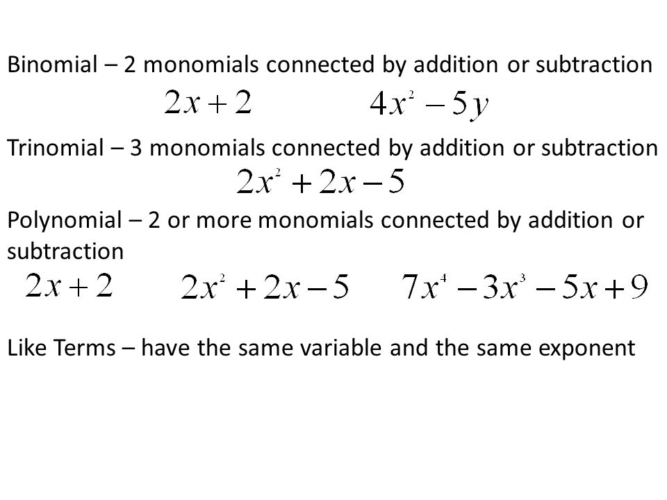 Binomial – 2 monomials connected by addition or subtraction Trinomial – 3 monomials connected by addition or subtraction Polynomial – 2 or more monomials connected by addition or subtraction Like Terms – have the same variable and the same exponent