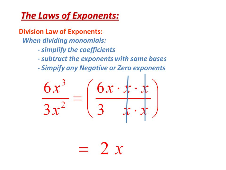 The Laws of Exponents: Division Law of Exponents: When dividing monomials: - simplify the coefficients - subtract the exponents with same bases - Simpify any Negative or Zero exponents