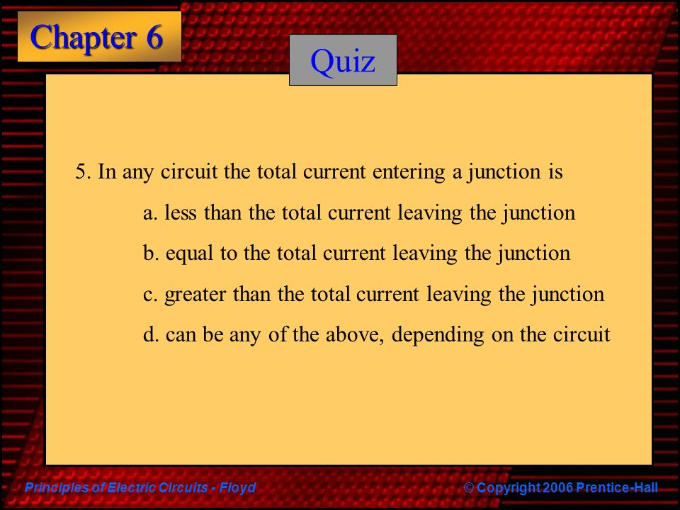 Principles of Electric Circuits - Floyd© Copyright 2006 Prentice-Hall Chapter 6 Quiz 5.