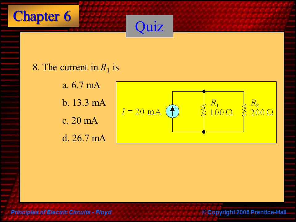 Principles of Electric Circuits - Floyd© Copyright 2006 Prentice-Hall Chapter 6 Quiz 8.