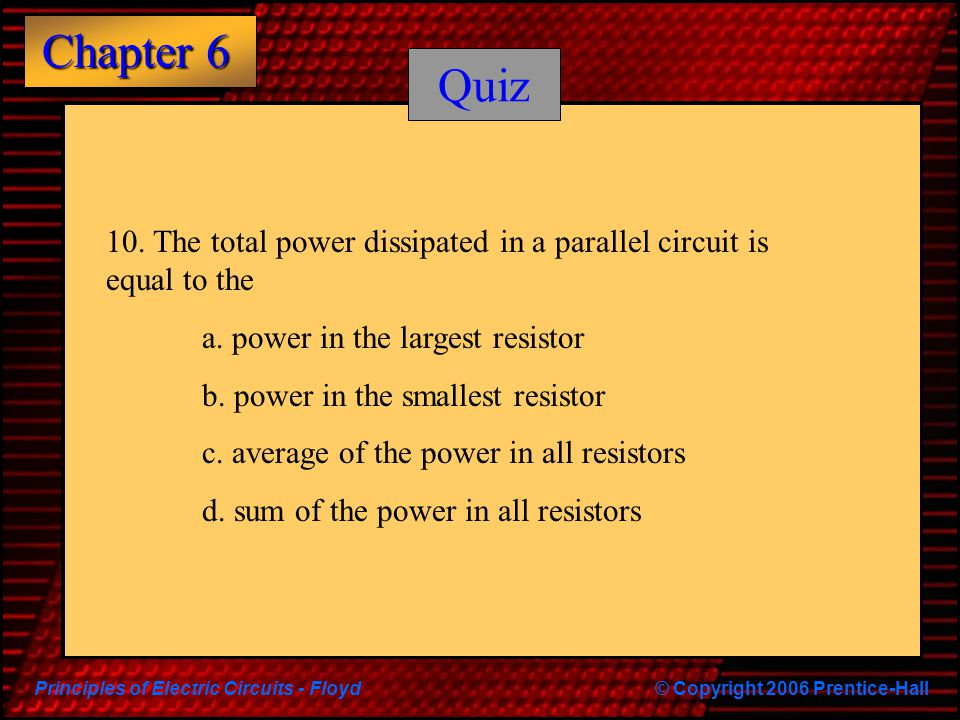 Principles of Electric Circuits - Floyd© Copyright 2006 Prentice-Hall Chapter 6 Quiz 10.