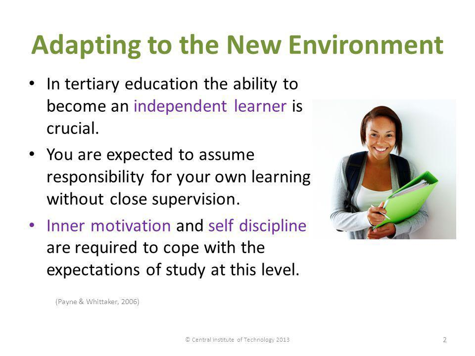 Adapting to the New Environment In tertiary education the ability to become an independent learner is crucial. You are expected to assume responsibili