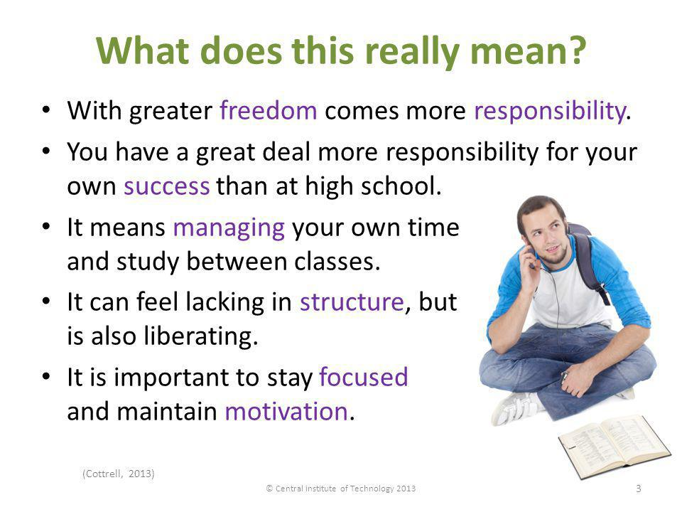 What does this really mean? With greater freedom comes more responsibility. You have a great deal more responsibility for your own success than at hig