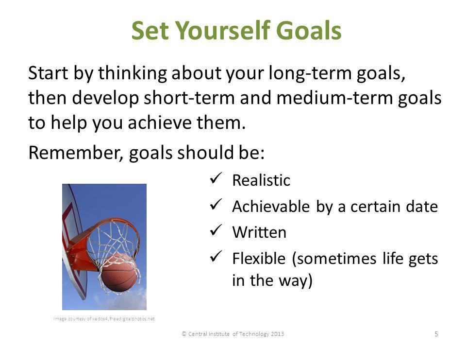 Set Yourself Goals Start by thinking about your long-term goals, then develop short-term and medium-term goals to help you achieve them. Remember, goa
