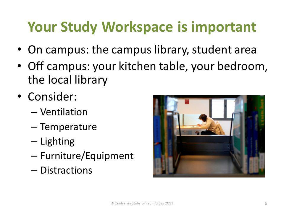 Your Study Workspace is important On campus: the campus library, student area Off campus: your kitchen table, your bedroom, the local library Consider