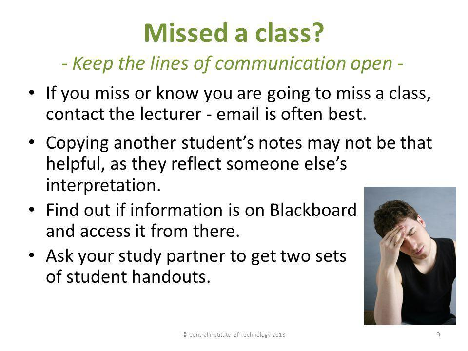 Missed a class? - Keep the lines of communication open - If you miss or know you are going to miss a class, contact the lecturer - email is often best