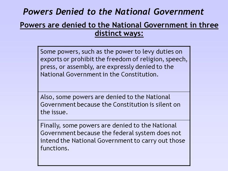 Powers Denied to the National Government Powers are denied to the National Government in three distinct ways: Some powers, such as the power to levy d