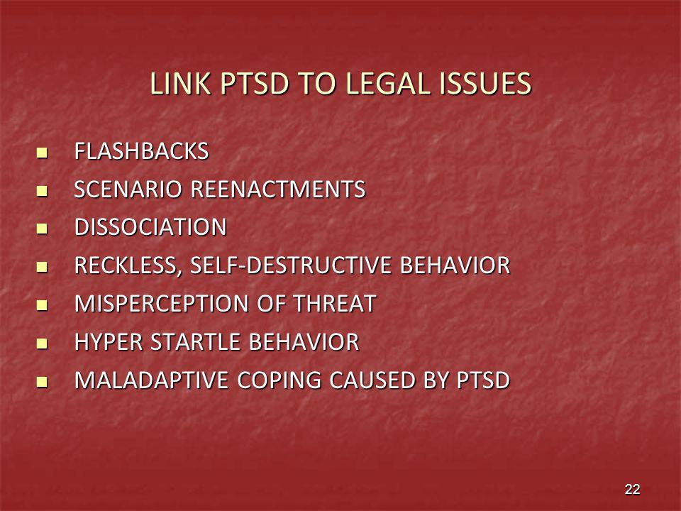 LINK PTSD TO LEGAL ISSUES FLASHBACKS FLASHBACKS SCENARIO REENACTMENTS SCENARIO REENACTMENTS DISSOCIATION DISSOCIATION RECKLESS, SELF-DESTRUCTIVE BEHAV