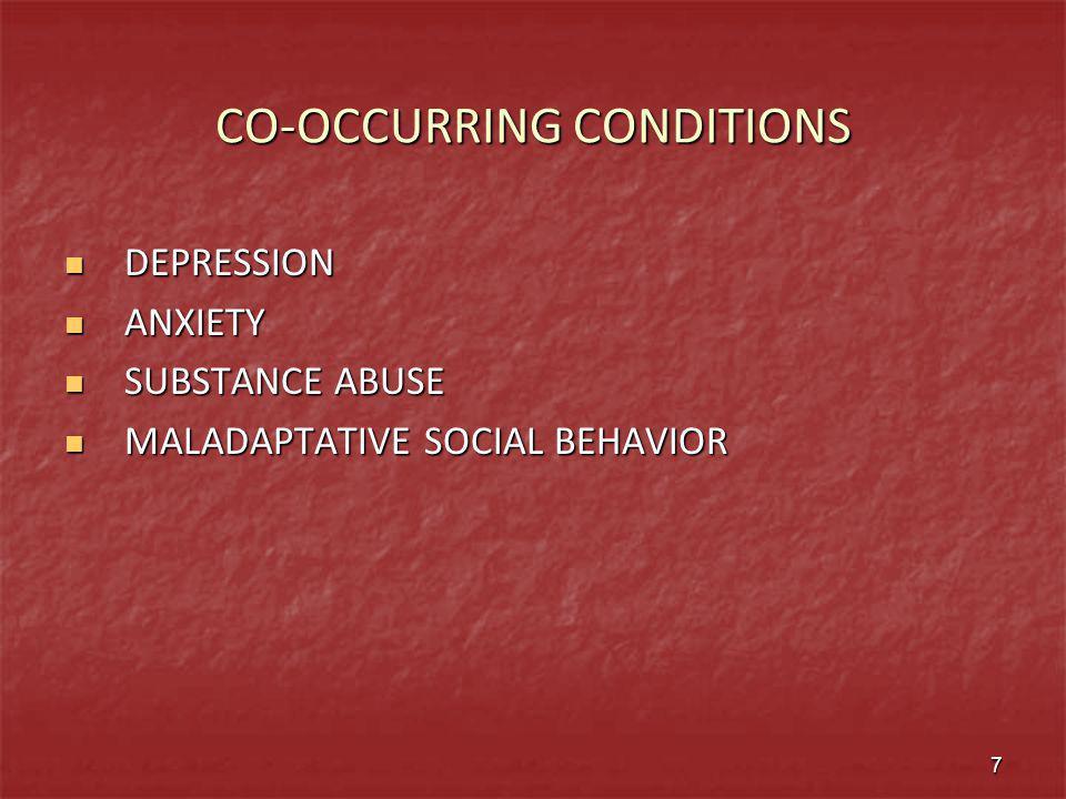 CO-OCCURRING CONDITIONS DEPRESSION DEPRESSION ANXIETY ANXIETY SUBSTANCE ABUSE SUBSTANCE ABUSE MALADAPTATIVE SOCIAL BEHAVIOR MALADAPTATIVE SOCIAL BEHAV