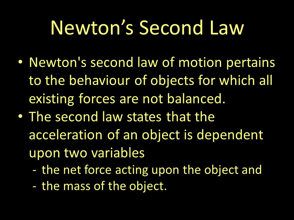 Newtons Second Law Newton s second law of motion pertains to the behaviour of objects for which all existing forces are not balanced.