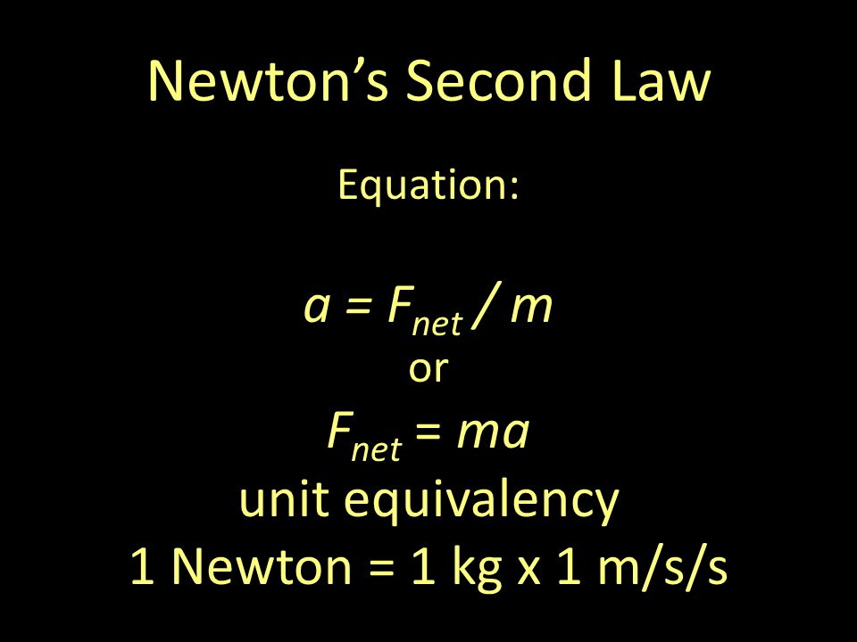Newtons Second Law Equation: a = F net / m or F net = ma unit equivalency 1 Newton = 1 kg x 1 m/s/s