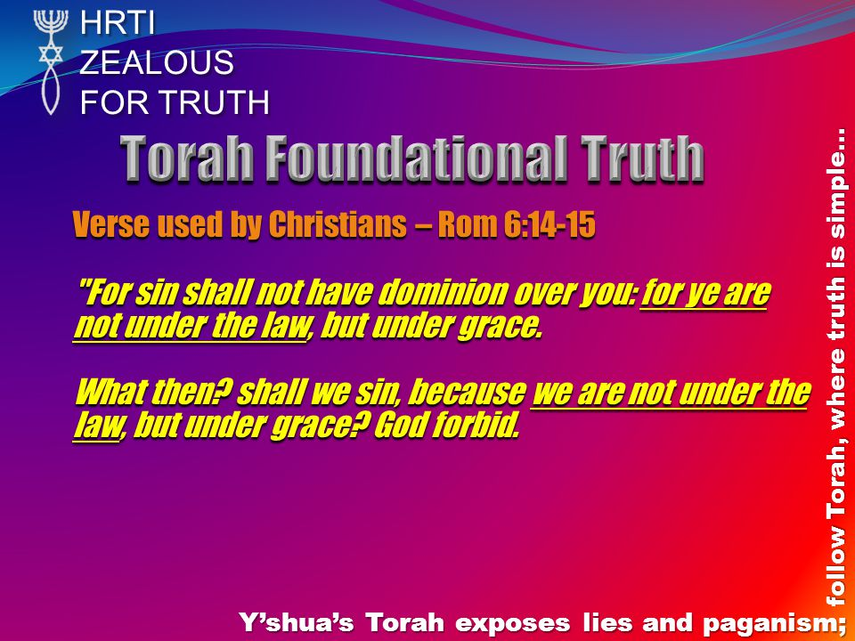 HRTIZEALOUS FOR TRUTH Yshuas Torah exposes lies and paganism; follow Torah, where truth is simple… Verse used by Christians – Rom 6:14-15 For sin shall not have dominion over you: for ye are not under the law, but under grace.