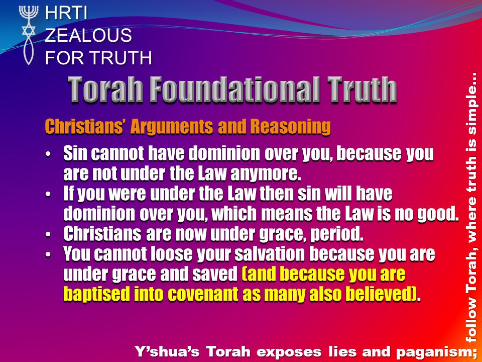 HRTIZEALOUS FOR TRUTH Yshuas Torah exposes lies and paganism; follow Torah, where truth is simple… Christians Arguments and Reasoning Sin cannot have dominion over you, because you are not under the Law anymore.