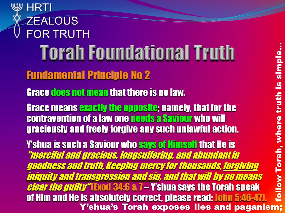 HRTIZEALOUS FOR TRUTH Yshuas Torah exposes lies and paganism; follow Torah, where truth is simple… Fundamental Principle No 2 Grace does not mean that there is no law.