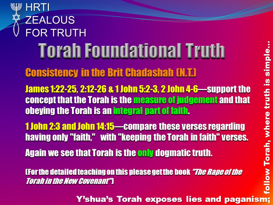 HRTIZEALOUS FOR TRUTH Yshuas Torah exposes lies and paganism; follow Torah, where truth is simple… Consistency in the Brit Chadashah (N.T.) James 1:22-25, 2:12-26 & 1 John 5:2-3, 2 John 4-6support the concept that the Torah is the measure of judgement and that obeying the Torah is an integral part of faith.