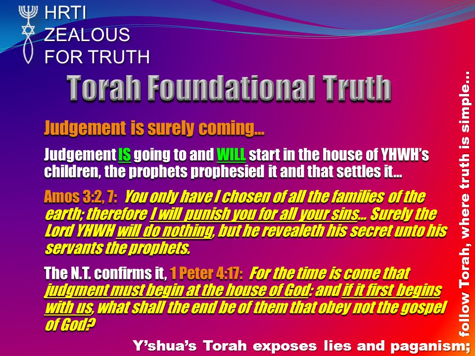 HRTIZEALOUS FOR TRUTH Yshuas Torah exposes lies and paganism; follow Torah, where truth is simple… Judgement is surely coming… Judgement IS going to and WILL start in the house of YHWHs children, the prophets prophesied it and that settles it… Amos 3:2, 7: You only have I chosen of all the families of the earth; therefore I will punish you for all your sins… Surely the Lord YHWH will do nothing, but he revealeth his secret unto his servants the prophets.