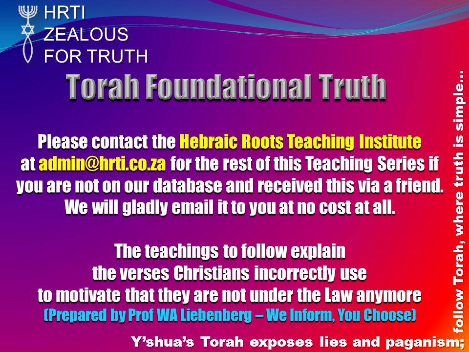 HRTIZEALOUS FOR TRUTH Yshuas Torah exposes lies and paganism; follow Torah, where truth is simple… Please contact the Hebraic Roots Teaching Institute at admin@hrti.co.za for the rest of this Teaching Series if you are not on our database and received this via a friend.