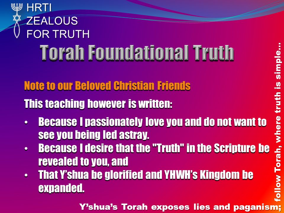 HRTIZEALOUS FOR TRUTH Yshuas Torah exposes lies and paganism; follow Torah, where truth is simple… Note to our Beloved Christian Friends This teaching however is written: Because I passionately love you and do not want to see you being led astray.