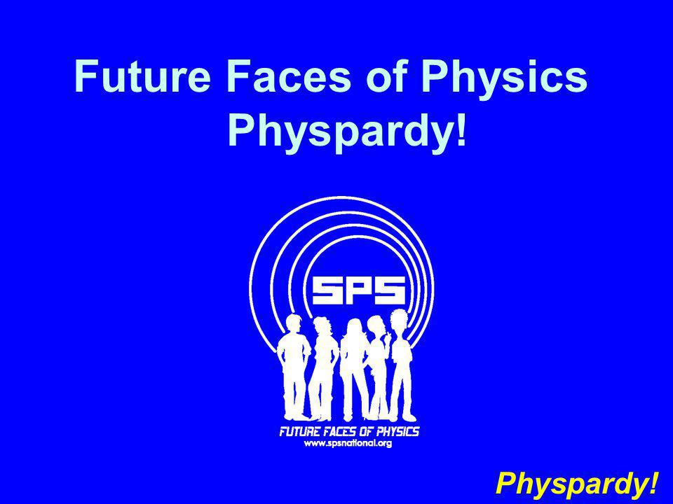 Future Faces of Physics Physpardy! Physpardy!