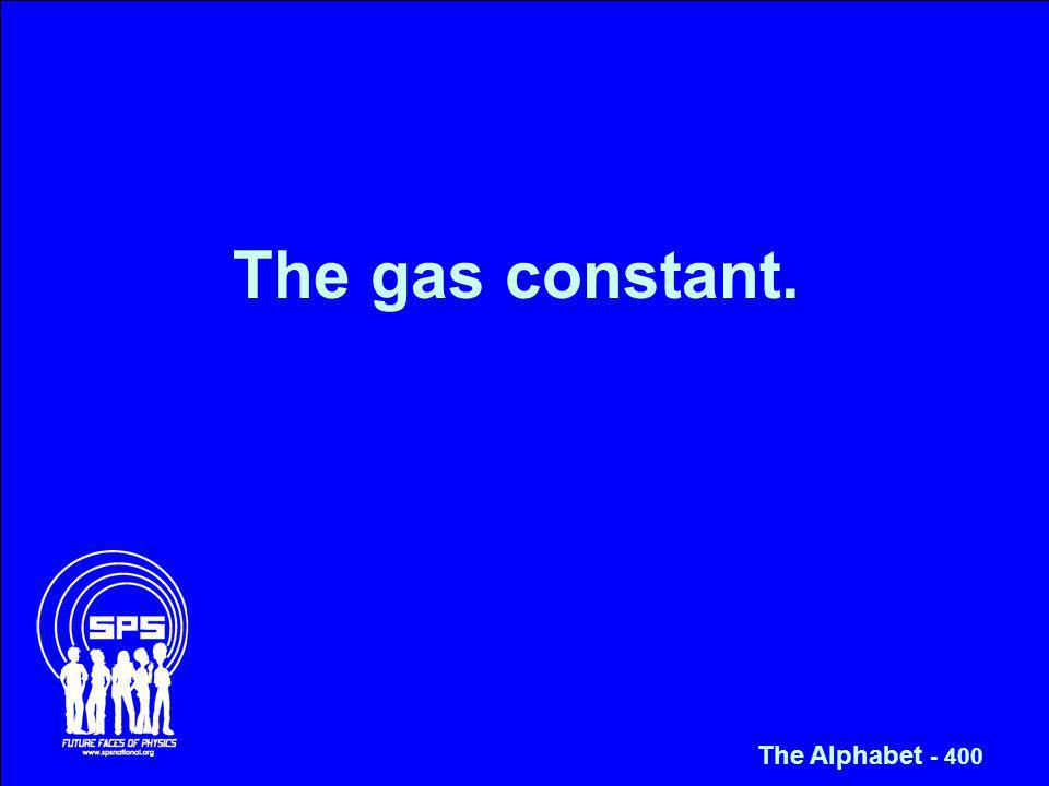 The gas constant. The Alphabet - 400