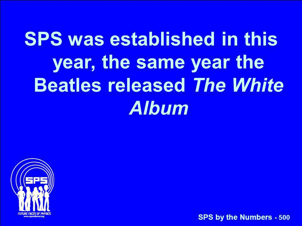 SPS was established in this year, the same year the Beatles released The White Album SPS by the Numbers - 500