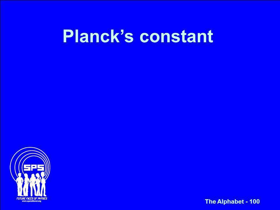 Plancks constant The Alphabet - 100
