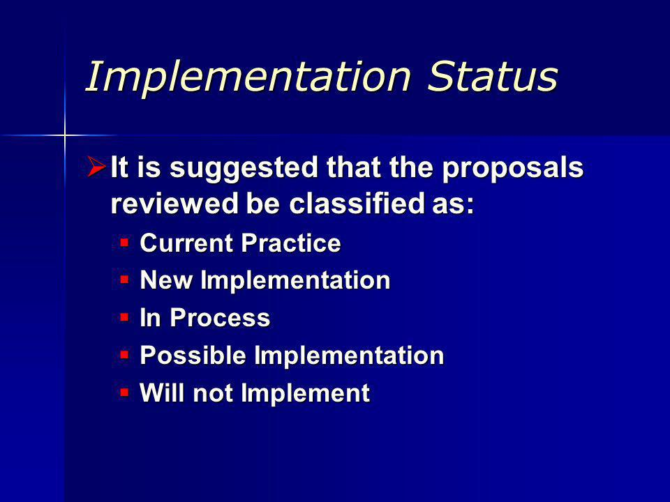 Implementation Status It is suggested that the proposals reviewed be classified as: It is suggested that the proposals reviewed be classified as: Current Practice Current Practice New Implementation New Implementation In Process In Process Possible Implementation Possible Implementation Will not Implement Will not Implement
