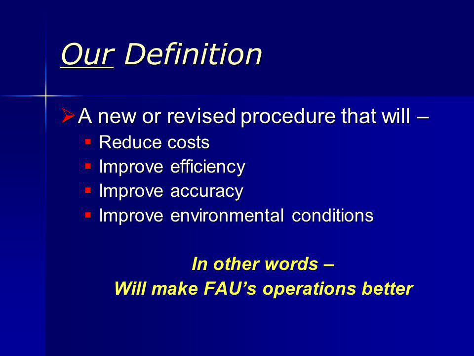 Our Definition A new or revised procedure that will – A new or revised procedure that will – Reduce costs Reduce costs Improve efficiency Improve efficiency Improve accuracy Improve accuracy Improve environmental conditions Improve environmental conditions In other words – Will make FAUs operations better
