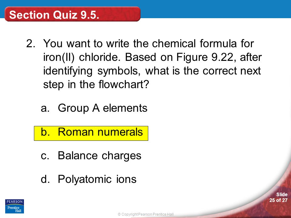 © Copyright Pearson Prentice Hall Slide 25 of 27 Section Quiz 9.5. 2.You want to write the chemical formula for iron(II) chloride. Based on Figure 9.2