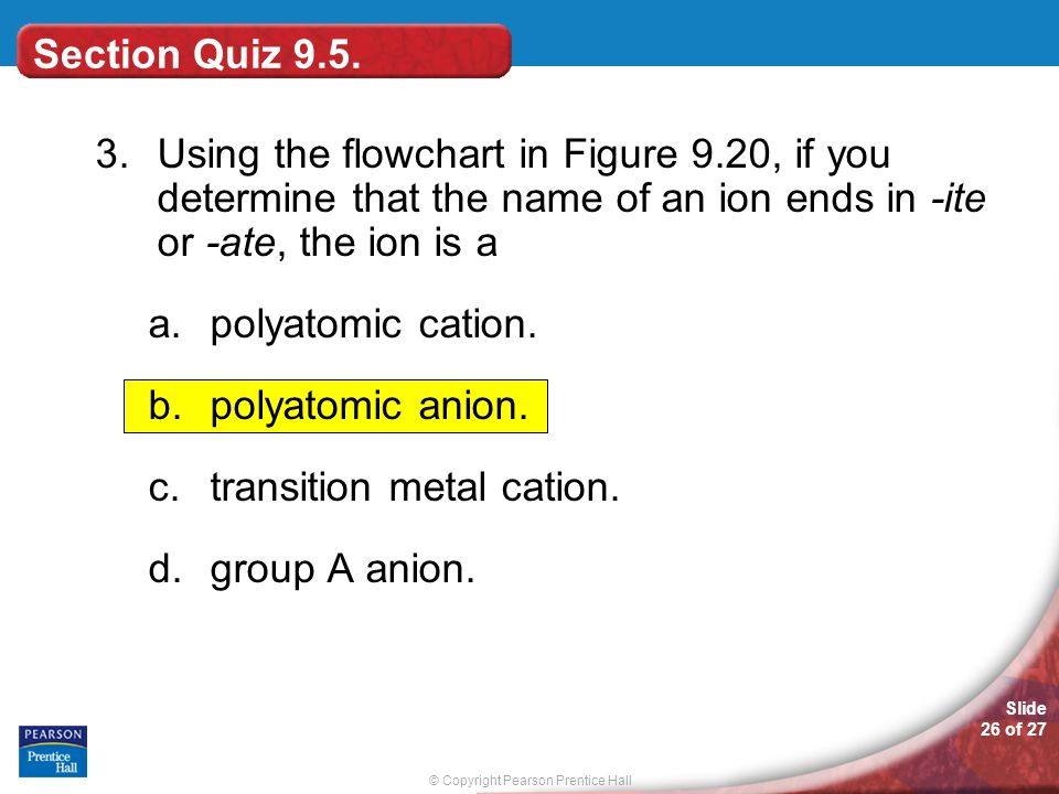 © Copyright Pearson Prentice Hall Slide 26 of 27 Section Quiz 9.5. 3.Using the flowchart in Figure 9.20, if you determine that the name of an ion ends