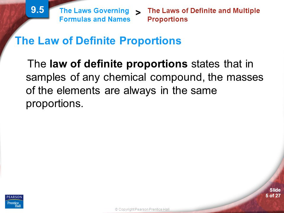 Slide 5 of 27 © Copyright Pearson Prentice Hall The Laws Governing Formulas and Names > The Law of Definite Proportions The law of definite proportion