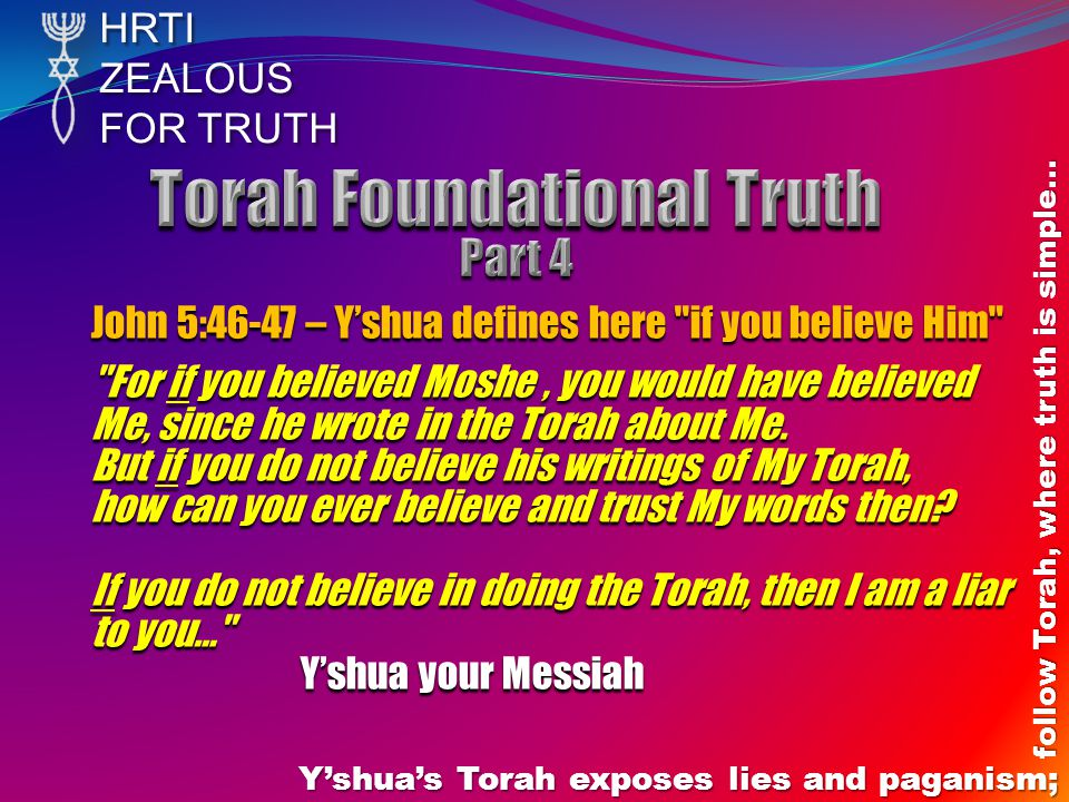 HRTIZEALOUS FOR TRUTH Yshuas Torah exposes lies and paganism; follow Torah, where truth is simple… John 5:46-47 – Yshua defines here if you believe Him For if you believed Moshe, you would have believed Me, since he wrote in the Torah about Me.