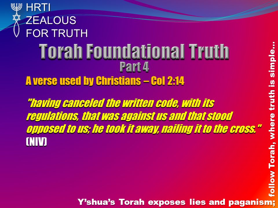 HRTIZEALOUS FOR TRUTH Yshuas Torah exposes lies and paganism; follow Torah, where truth is simple… A verse used by Christians – Col 2:14