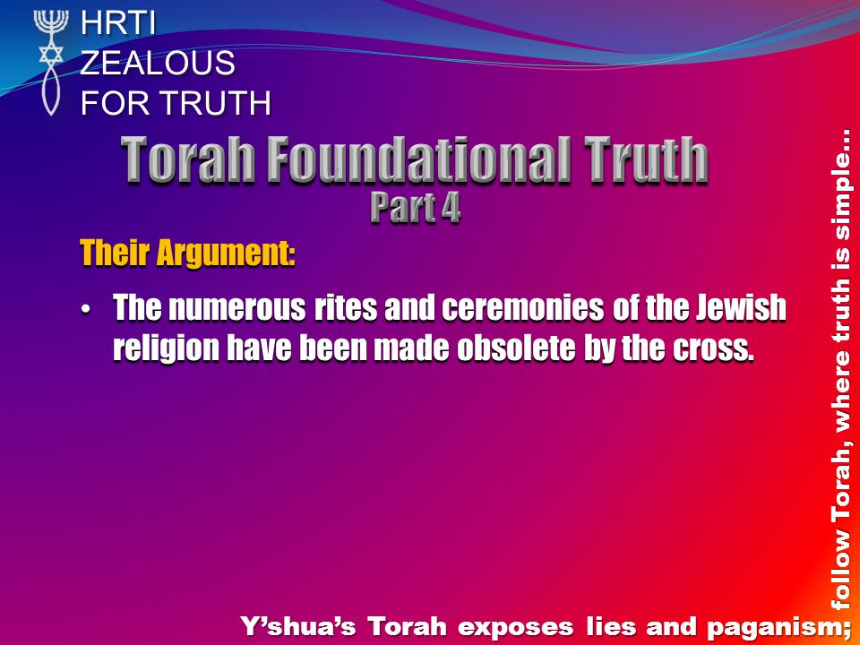 HRTIZEALOUS FOR TRUTH Yshuas Torah exposes lies and paganism; follow Torah, where truth is simple… Their Argument: The numerous rites and ceremonies of the Jewish religion have been made obsolete by the cross.