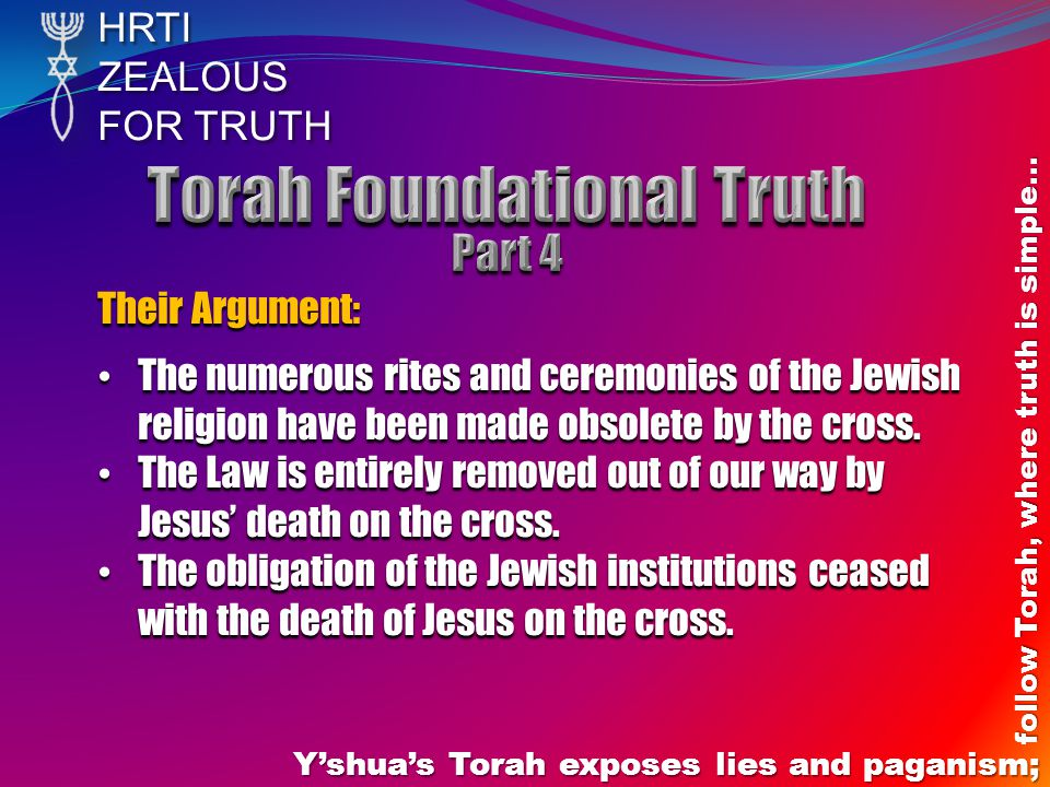 HRTIZEALOUS FOR TRUTH Yshuas Torah exposes lies and paganism; follow Torah, where truth is simple… Their Argument: The numerous rites and ceremonies o