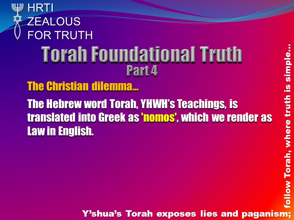 HRTIZEALOUS FOR TRUTH Yshuas Torah exposes lies and paganism; follow Torah, where truth is simple… The Christian dilemma… The Hebrew word Torah, YHWHs Teachings, is translated into Greek as nomos , which we render as Law in English.