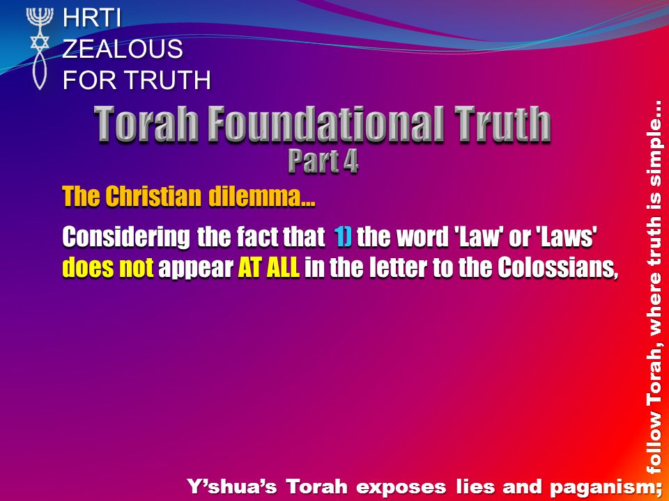 HRTIZEALOUS FOR TRUTH Yshuas Torah exposes lies and paganism; follow Torah, where truth is simple… The Christian dilemma… Considering the fact that 1) the word Law or Laws does not appear AT ALL in the letter to the Colossians,