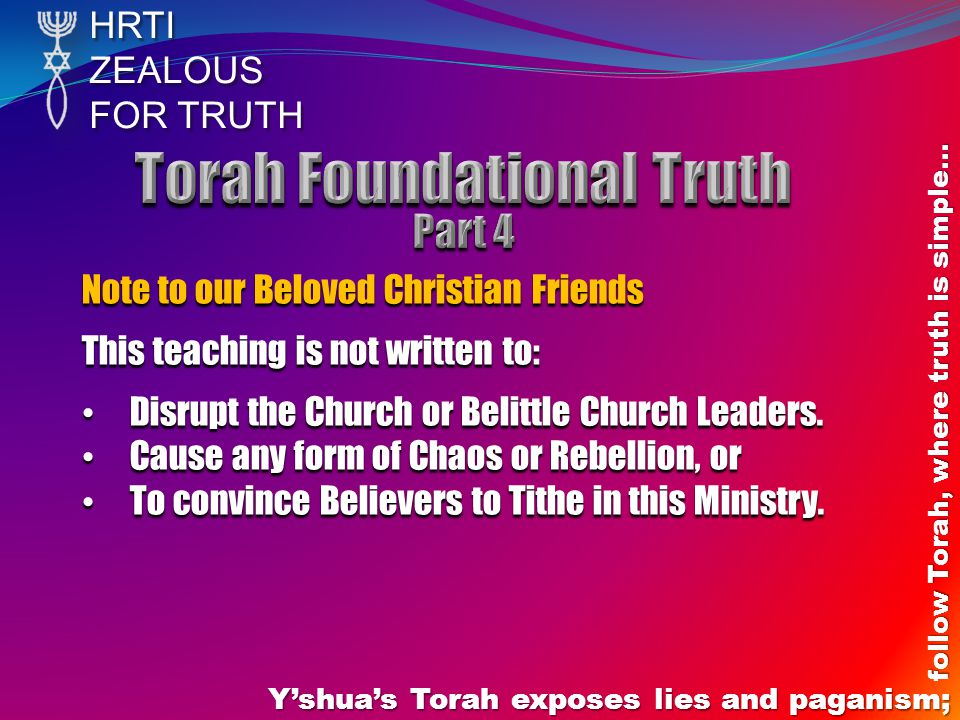 HRTIZEALOUS FOR TRUTH Yshuas Torah exposes lies and paganism; follow Torah, where truth is simple… Note to our Beloved Christian Friends This teaching is not written to: Disrupt the Church or Belittle Church Leaders.