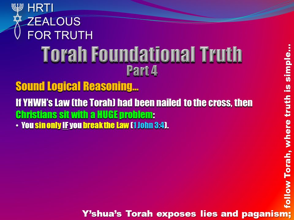 HRTIZEALOUS FOR TRUTH Yshuas Torah exposes lies and paganism; follow Torah, where truth is simple… Sound Logical Reasoning… If YHWHs Law (the Torah) had been nailed to the cross, then Christians sit with a HUGE problem: You sin only IF you break the Law (1 John 3:4).