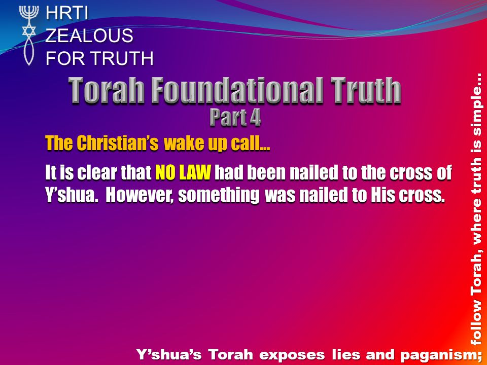 HRTIZEALOUS FOR TRUTH Yshuas Torah exposes lies and paganism; follow Torah, where truth is simple… The Christians wake up call… It is clear that NO LAW had been nailed to the cross of Yshua.