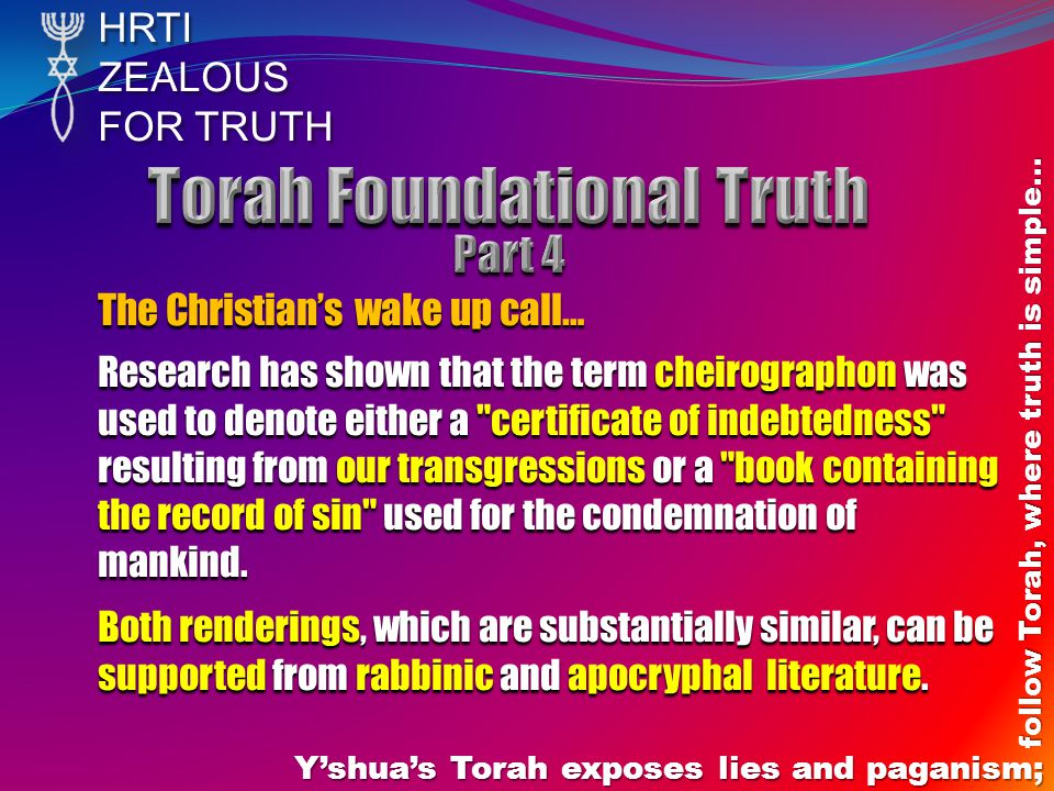 HRTIZEALOUS FOR TRUTH Yshuas Torah exposes lies and paganism; follow Torah, where truth is simple… The Christians wake up call… Research has shown that the term cheirographon was used to denote either a certificate of indebtedness resulting from our transgressions or a book containing the record of sin used for the condemnation of mankind.