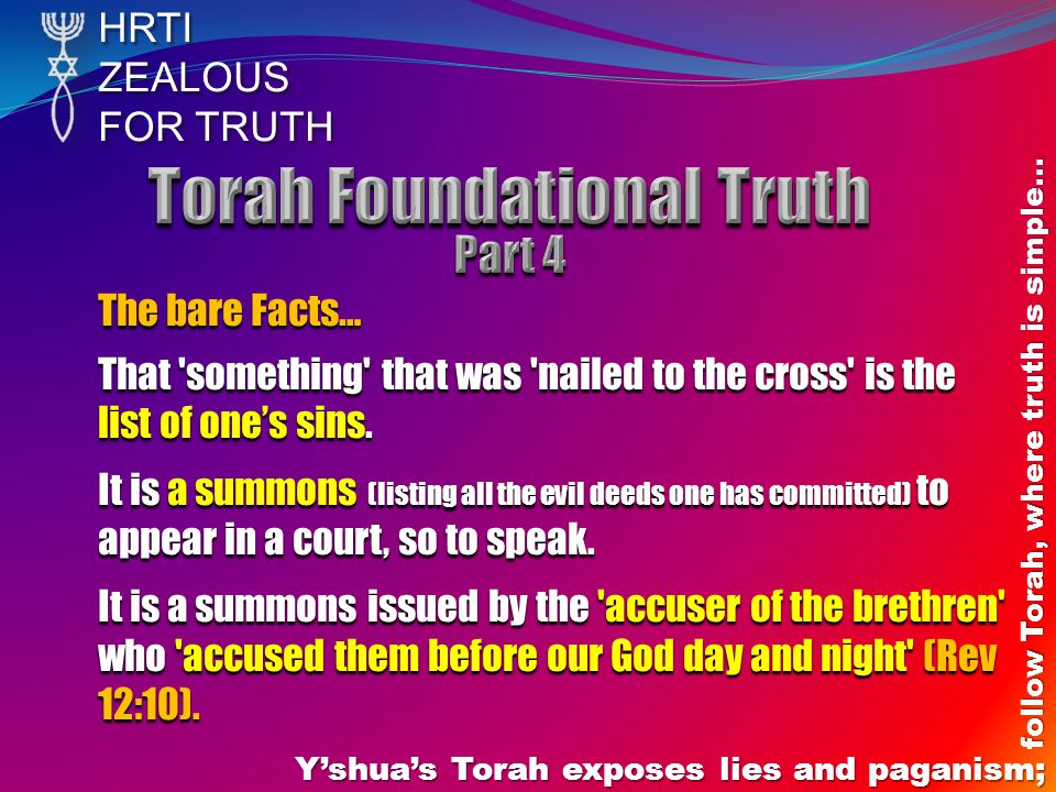 HRTIZEALOUS FOR TRUTH Yshuas Torah exposes lies and paganism; follow Torah, where truth is simple… The bare Facts… That 'something' that was 'nailed t