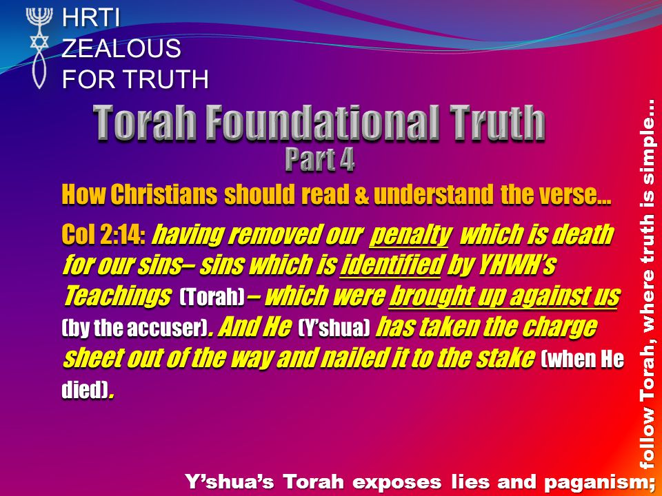HRTIZEALOUS FOR TRUTH Yshuas Torah exposes lies and paganism; follow Torah, where truth is simple… How Christians should read & understand the verse… Col 2:14: having removed our penalty which is death for our sins– sins which is identified by YHWHs Teachings (Torah) – which were brought up against us (by the accuser).